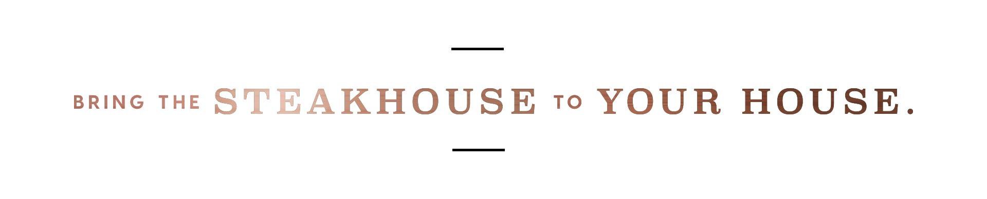 "Decorative text: ""Bring the Steakhouse to Your House."""